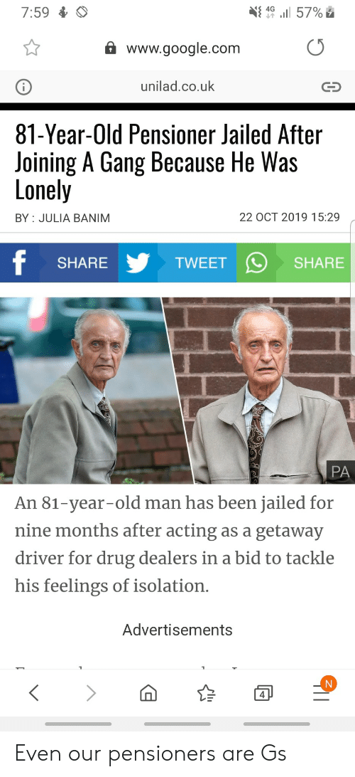 Google, Old Man, and Gang: 7:59  4G  57%  www.google.com  unilad.co.uk  81-Year-Old Pensioner Jailed After  Joining A Gang Because He Was  Lonely  22 OCT 2019 15:29  BY JULIA BANIM  f  TWEET  SHARE  SHARE  PA  An 81-year-old man has been jailed for  nine months after acting as a getaway  driver for drug dealers in a bid to tackle  his feelings of isolation.  Advertisements  4 Even our pensioners are Gs