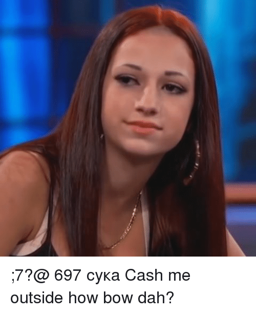 Memes, 🤖, and Bow: ;7?@ 697 сука Cash me outside how bow dah?