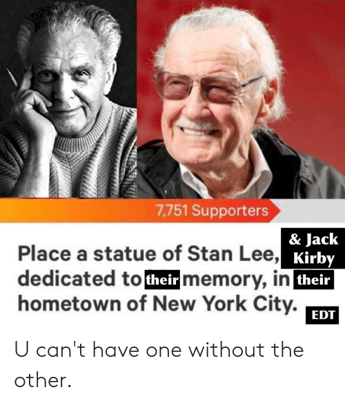 New York, Stan, and Stan Lee: 7,751 Supporters  & Jack  Kirby  their  Place a statue of Stan Lee,  dedicated totheir memory, in  hometown of New York City.  EDT U can't have one without the other.