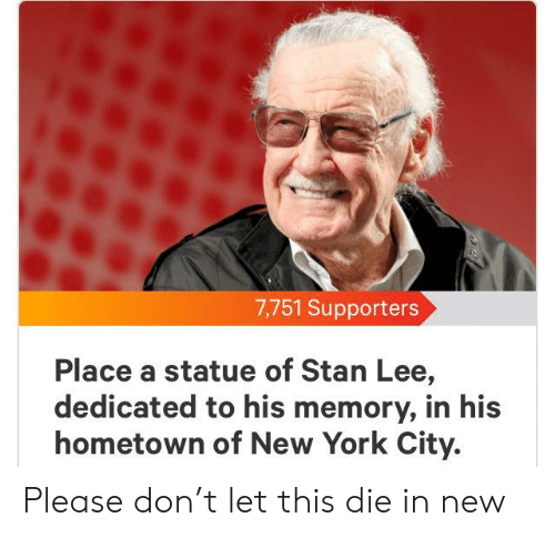 New York, Stan, and Stan Lee: 7,751 Supporters  Place a statue of Stan Lee,  dedicated to his memory, in his  hometown of New York City. Please don't let this die in new