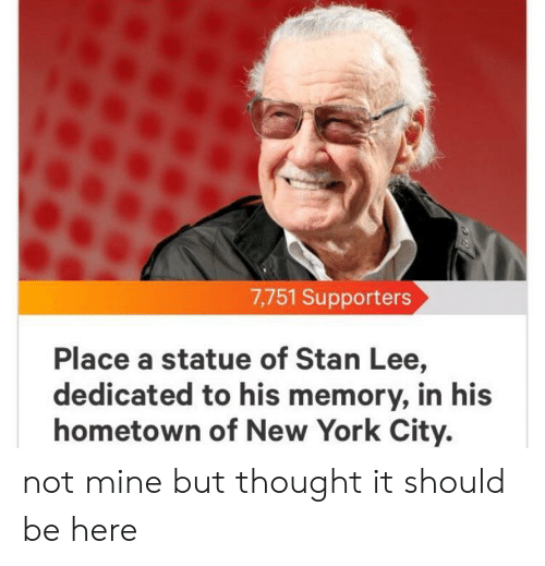New York, Stan, and Stan Lee: 7,751 Supporters  Place a statue of Stan Lee,  dedicated to his memory, in his  hometown of New York City. not mine but thought it should be here