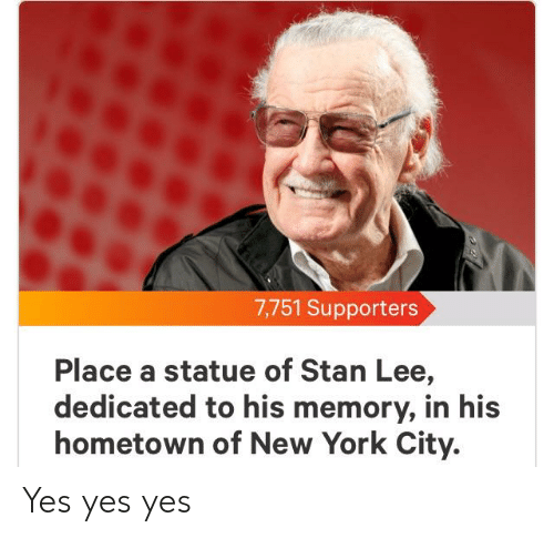 New York, Stan, and Stan Lee: 7,751 Supporters  Place a statue of Stan Lee,  dedicated to his memory, in his  hometown of New York City. Yes yes yes