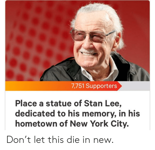 New York, Reddit, and Stan: 7,751 Supporters  Place a statue of Stan Lee,  dedicated to his memory, in his  hometown of New York City. Don't let this die in new.