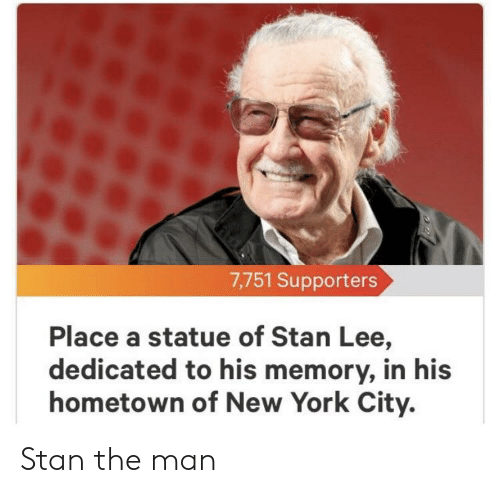 New York, Stan, and Stan Lee: 7,751 Supporters  Place a statue of Stan Lee,  dedicated to his memory, in his  hometown of New York City. Stan the man