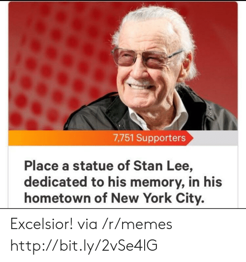 Memes, New York, and Stan: 7,751 Supporters  Place a statue of Stan Lee,  dedicated to his memory, in his  hometown of New York City. Excelsior! via /r/memes http://bit.ly/2vSe4lG