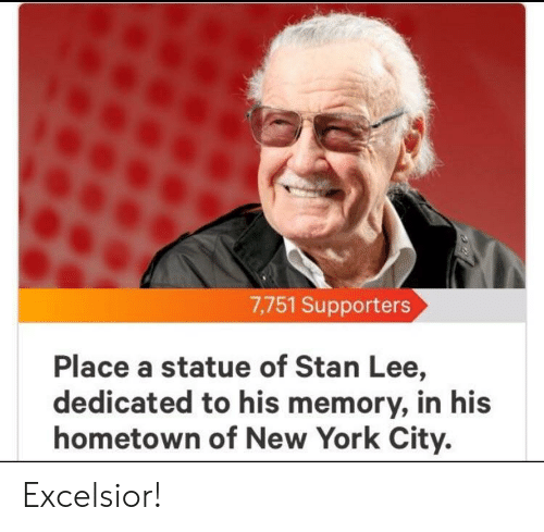 New York, Stan, and Stan Lee: 7,751 Supporters  Place a statue of Stan Lee,  dedicated to his memory, in his  hometown of New York City. Excelsior!