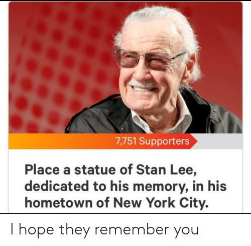 New York, Stan, and Stan Lee: 7,751 Supporters  Place a statue of Stan Lee,  dedicated to his memory, in his  hometown of New York City. I hope they remember you