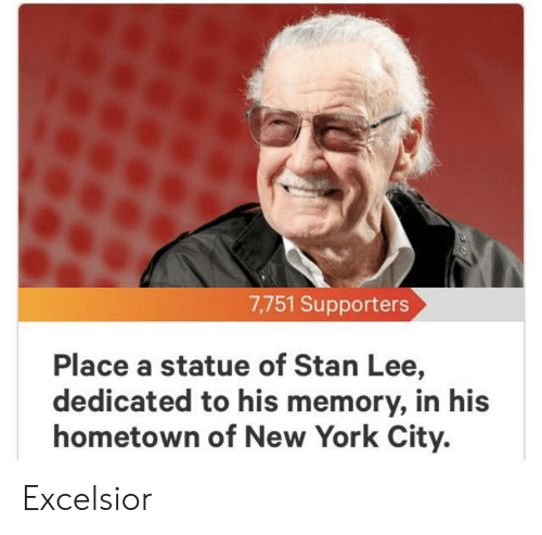 Funny, New York, and Stan: 7,751 Supporters  Place a statue of Stan Lee,  dedicated to his memory, in his  hometown of New York City. Excelsior