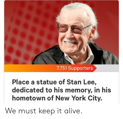 Alive, New York, and Stan: 7,751 Supporters  Place a statue of Stan Lee,  dedicated to his memory, in his  hometown of New York City. We must keep it alive.