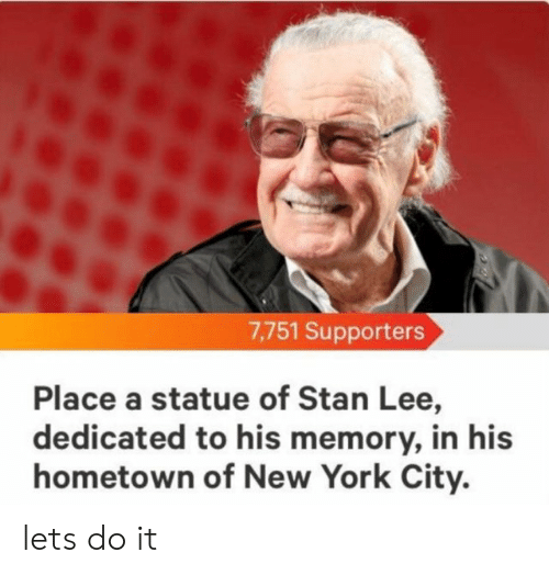 New York, Stan, and Stan Lee: 7,751 Supporters  Place a statue of Stan Lee,  dedicated to his memory, in his  hometown of New York City. lets do it
