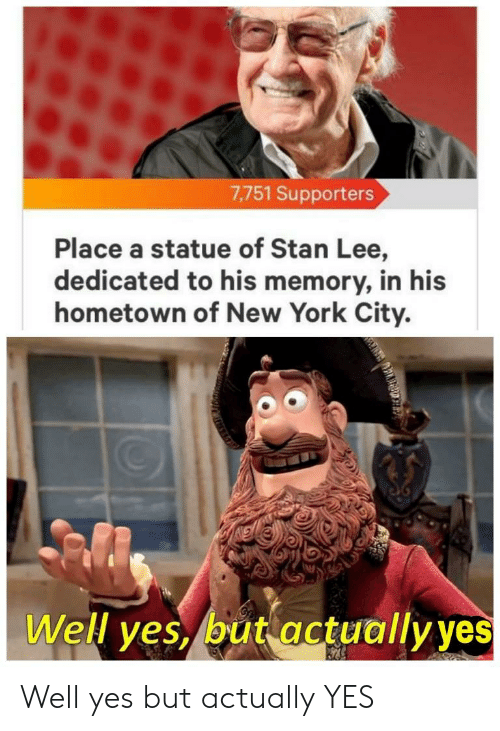 New York, Reddit, and Stan: 7,751 Supporters  Place a statue of Stan Lee,  dedicated to his memory, in his  hometown of New York City.  Well yes, but actually yes Well yes but actually YES