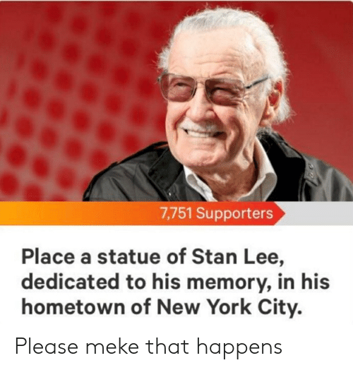 New York, Reddit, and Stan: 7,751 Supporters  Place a statue of Stan Lee,  dedicated to his memory, in his  hometown of New York City. Please meke that happens