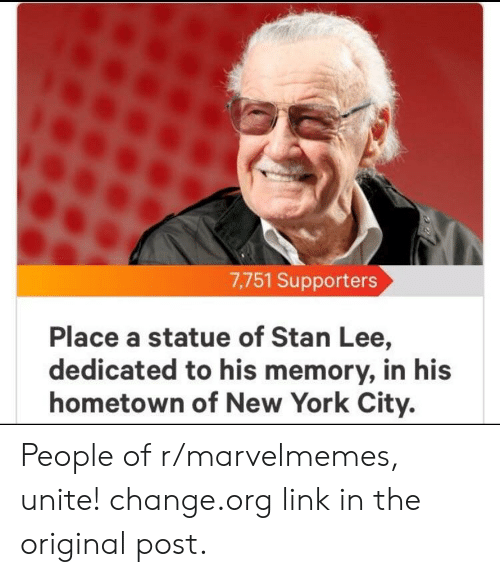 Marvel Comics, New York, and Stan: 7,751 Supporters  Place a statue of Stan Lee,  dedicated to his memory, in his  hometown of New York City. People of r/marvelmemes, unite! change.org link in the original post.