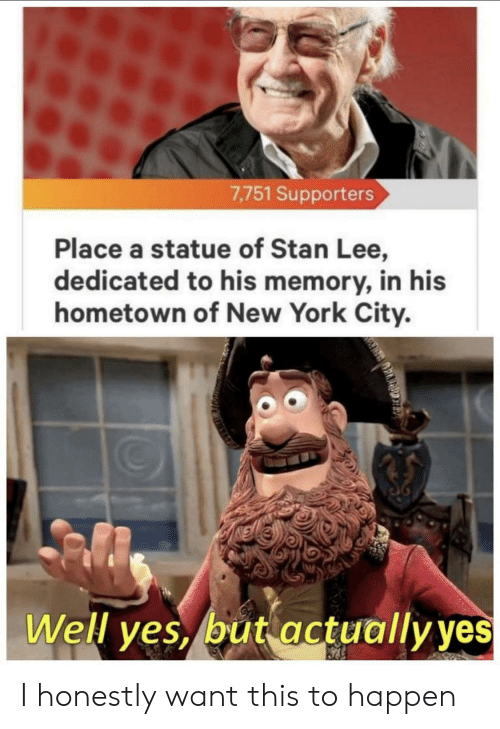 New York, Stan, and Stan Lee: 7,751 Supporters  Place a statue of Stan Lee,  dedicated to his memory, in his  hometown of New York City.  Well ves, but actuallvves I honestly want this to happen