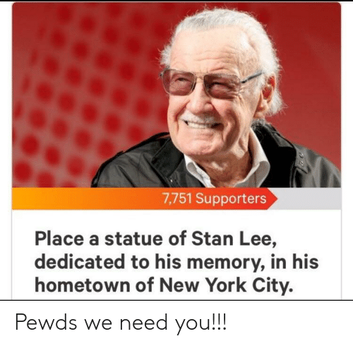 New York, Stan, and Stan Lee: 7,751 Supporters  Place a statue of Stan Lee,  dedicated to his memory, in his  hometown of New York City. Pewds we need you!!!