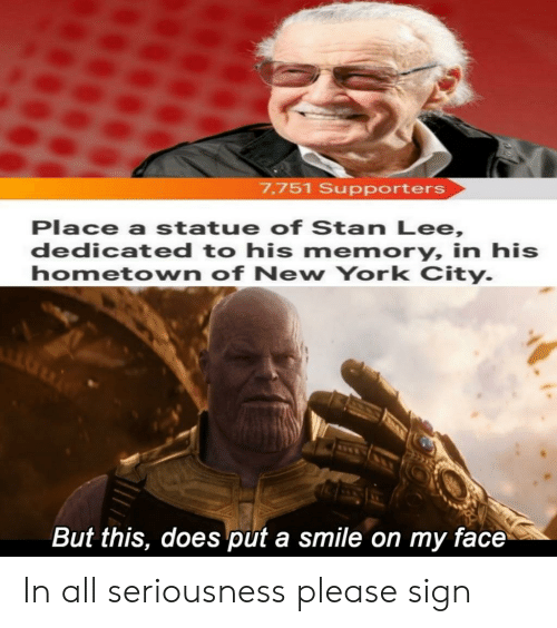 New York, Reddit, and Stan: 7,751 Supporters  Place a statue of Stan Lee,  dedicated to his memory, in his  hometown of New York City  But this, does put a smile on my face In all seriousness please sign