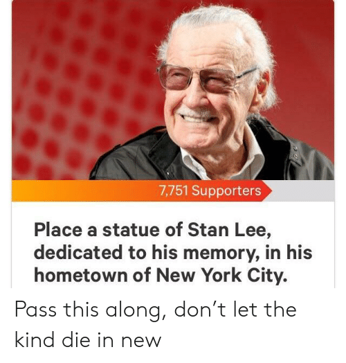 New York, Stan, and Stan Lee: 7,751 Supporters  Place a statue of Stan Lee,  dedicated to his memory, in his  hometown of New York City. Pass this along, don't let the kind die in new
