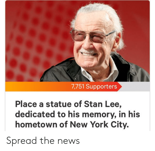 New York, News, and Stan: 7,751 Supporters  Place a statue of Stan Lee,  dedicated to his memory, in his  hometown of New York City. Spread the news