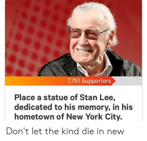 New York, Stan, and Stan Lee: 7,751 Supporters  Place a statue of Stan Lee,  dedicated to his memory, in his  hometown of New York City. Don't let the kind die in new