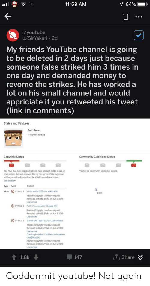 Cheating, Club, and Community: 7 84%  11:59 AM  r/youtube  u/SirYakari 2d  My friends YouTube channel is going  to be deleted in 2 days just because  someone false striked him 3 times in  one day and demanded money to  revome the strikes. He has worked a  lot on his small channel and would  appriciate if you retweeted his tweet  (link in comments)  Status and Features  Emtrihew  Partner Verified  Copyright Status  Community Guidelines Status  You have 3 or more copyright strikes. Your account will be disabled  You have 0 Community Guidelines strikes.  soon, unless they are resolved. During this period, strike expiration  will be paused and you will not be able to upload new videos.  See details  Type Event  Content  Video STRIKE 1 MOJE MODY DSKY WARS # 16  petrs  Reason: Copyright takedown request  Removed by Matéj Slivka on Jun 5, 2019  Learn more  STRIKE 2 Pot PvP comeback COmbos # 14  Reason: Copyright takedown request  Removed by Matéj Slivka on Jun 5, 2019  Learn more  STRIKE 3 EMTRIHEW-BEST CZ/SK LEGIT PVPER  Reason: Copyright takedown request  Removed by Ondra Viček on Jun 6, 2019  Leam more  Cheating in ranked-1400 elo on Minemen  Club (FROZEN  Reason: Copyright takedown request  Removed by Ondra Viček on Jun 6, 2019  1.8k  147  Share Goddamnit youtube! Not again