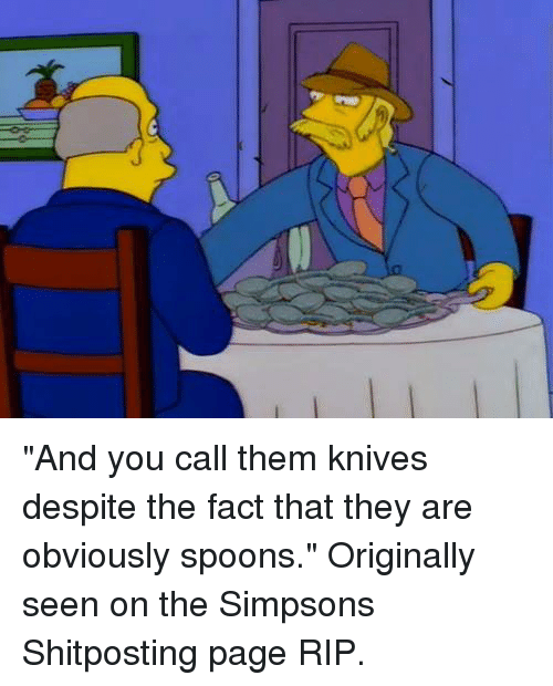 "Facts, Memes, and The Simpsons: 7 ""And you call them knives despite the fact that they are obviously spoons.""  Originally seen on the Simpsons Shitposting page RIP."