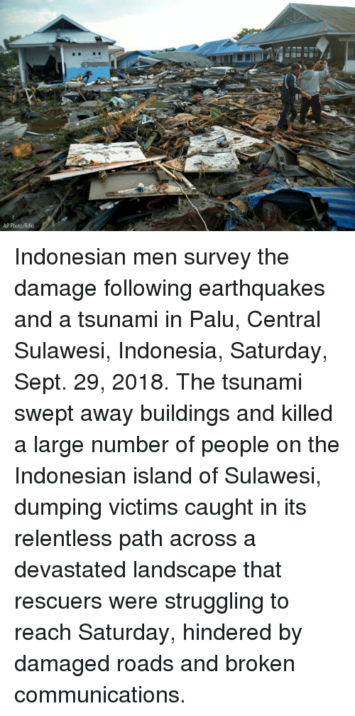 Memes, Indonesia, and Tsunami: 7  AP Photo/Rifki Indonesian men survey the damage following earthquakes and a tsunami in Palu, Central Sulawesi, Indonesia, Saturday, Sept. 29, 2018. The tsunami swept away buildings and killed a large number of people on the Indonesian island of Sulawesi, dumping victims caught in its relentless path across a devastated landscape that rescuers were struggling to reach Saturday, hindered by damaged roads and broken communications.
