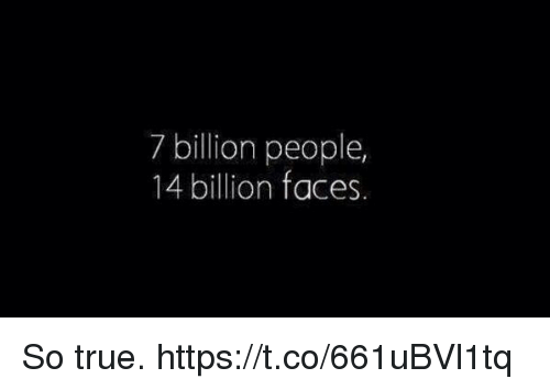 Memes, True, and 🤖: 7 billion people,  14 billion faces So true. https://t.co/661uBVl1tq