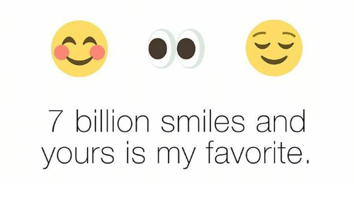 Memes Smiles And  F0 9f A4 96 7 Billion Smiles And Yours Is My Favorite