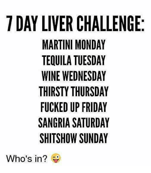 Friday, Memes, and Thirsty: 7 DAY LIVER CHALLENGE:  MARTINI MONDAY  TEQUILA TUESDAY  WINE WEDNESDAY  THIRSTY THURSDAY  FUCKED UP FRIDAY  SANGRIA SATURDAY  SHITSHOW SUNDAY  Who's in?