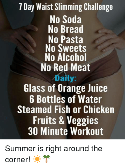 Juice, Memes, and Soda: 7 Day Waist Slimming Challenge  No Soda  No Bread  No Pasta  No Sweets  No Alcohol  No Red Meat  Daily  Glass of Orange Juice  6 Bottles of Water  Steamed Fish or Chicken  Fruits & Veggies  30 Minute Workout Summer is right around the corner! ☀🌴