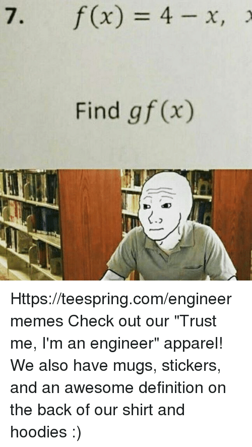 "Definition, Engineering, and Awesome: 7. f(x) 4 X, 2  Find g f (x) Https://teespring.com/engineermemes  Check out our ""Trust me, I'm an engineer"" apparel! We also have mugs, stickers, and an awesome definition on the back of our shirt and hoodies :)"