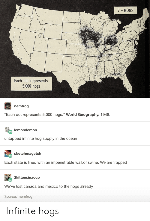 "Lost, Canada, and Mexico: 7- HOGS  Each dot represents  5,000 hogs  nemfrog  ""Each dot represents 5,000 hogs."" World Geography. 1948  lemondemon  untapped infinite hog supply in the ocean  sketchmagetch  Each state is lined with an impenetrable wall.of swine. We are trapped  2kittensinacup  We've lost canada and mexico to the hogs already  Source: nemfrog Infinite hogs"