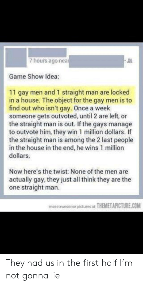 Game, House, and Idea: 7 hours ago nea  Game Show Idea:  11 gay men and 1 straight man are locked  in a house. The object for the gay men is to  find out who isn't gay. Once a week  someone gets outvoted, until 2 are left, or  the straight man is out. If the gays manage  to outvote him, they win 1 million dollars. If  the straight man is among the 2 last people  in the house in the end, he wins 1 million  dollars.  Now here's the twist: None of the men are  actually gay, they just all think they are the  one straight man  mareawesome pictues THEMETAPICTURE.COM They had us in the first half I'm not gonna lie