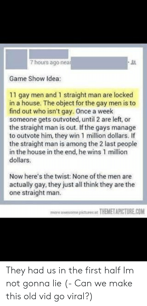 Game, House, and Pictures: 7 hours ago nea  Game Show Idea  11 gay men and 1 straight man are locked  in a house. The object for the gay men is to  find out who isn't gay. Once a week  someone gets outvoted, until 2 are left, or  the straight man is out. If the gays manage  to outvote him, they win 1 million dollars. If  the straight man is among the 2 last people  in the house in the end, he wins 1 million  dollars.  Now here's the twist: None of the men are  actually gay, they just all think they are the  one straight man.  more awesome pictures ot THEMETAPICTURE.COM They had us in the first half Im not gonna lie (- Can we make this old vid go viral?)