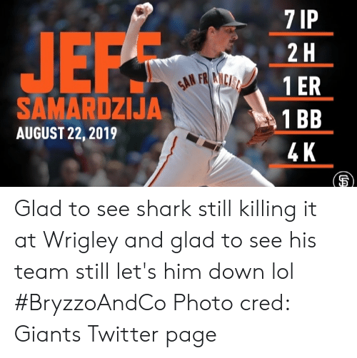 Lol, Memes, and Twitter: 7 IP  JEPS  2 H  GAN FRANCIST  1 ER  SAMARDZIJA  1 BB  AUGUST 22, 2019  4 K Glad to see shark still killing it at Wrigley and glad to see his team still let's him down lol #BryzzoAndCo   Photo cred: Giants Twitter page