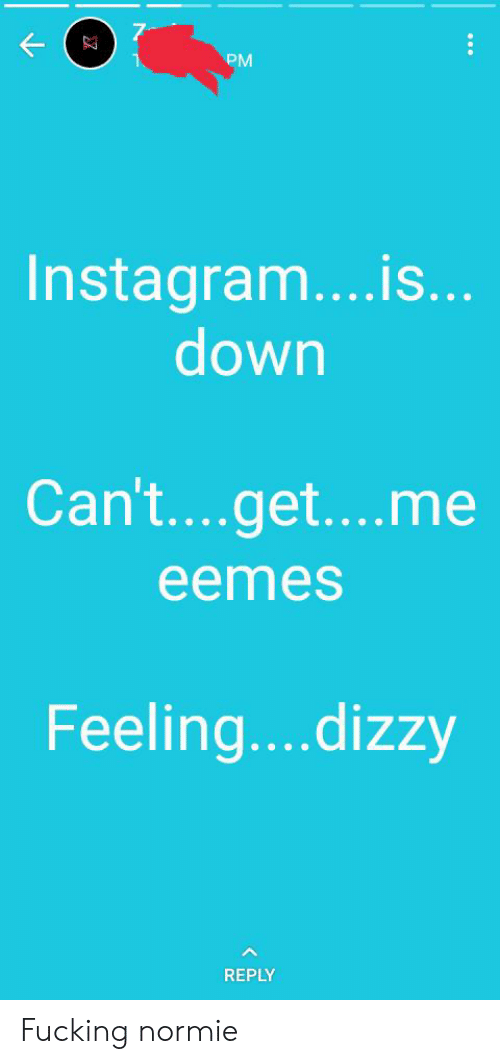 7 K PM Instagramis Down Can'tgetme Eemes Feelingdizzy REPLY Fucking