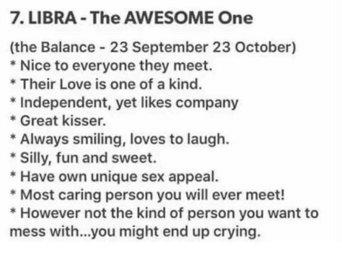 Crying, Love, and Sex: 7. LIBRA The AWESOME One  (the Balance 23 September 23 October)  Nice to everyone they meet.  Their Love is one of a kind.  Independent, yet likes company  Great kisser.  Always smiling, loves to laugh.  Silly, fun and sweet.  Have own unique sex appeal.  Most caring person you will ever meet!  However not the kind of person you want to  mess with...you might end up crying.