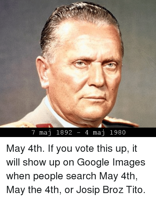 7 maj 1892 4 maj 1980 may 4th if you vote this up it will show up