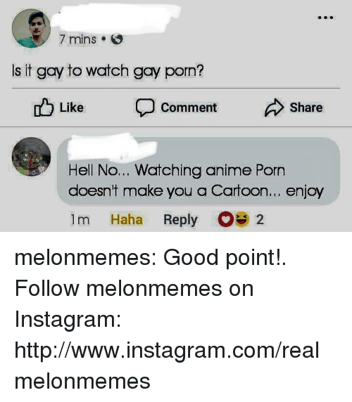 Anime, Instagram, and Tumblr: 7 mins .  Is it gay to watch gay porn?  ub Like  Comment  Share  Hell No... Watching anime Porn  doesnt make you a Cartoon... enjoy  1m Haha Reply 2 melonmemes:  Good point!. Follow melonmemes on Instagram: http://www.instagram.com/realmelonmemes