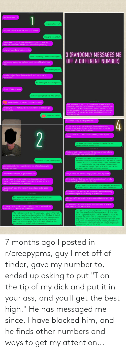 """Tinder, Best, and Asking: 7 months ago I posted in r/creepypms, guy I met off of tinder, gave my number to, ended up asking to put """"T on the tip of my dick and put it in your ass, and you'll get the best high."""" He has messaged me since, I have blocked him, and he finds other numbers and ways to get my attention..."""