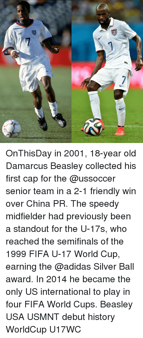 Adidas, Memes, and World Cup: 7 OnThisDay in 2001, 18-year old Damarcus Beasley collected his first cap for the @ussoccer senior team in a 2-1 friendly win over China PR. The speedy midfielder had previously been a standout for the U-17s, who reached the semifinals of the 1999 FIFA U-17 World Cup, earning the @adidas Silver Ball award. In 2014 he became the only US international to play in four FIFA World Cups. Beasley USA USMNT debut history WorldCup U17WC