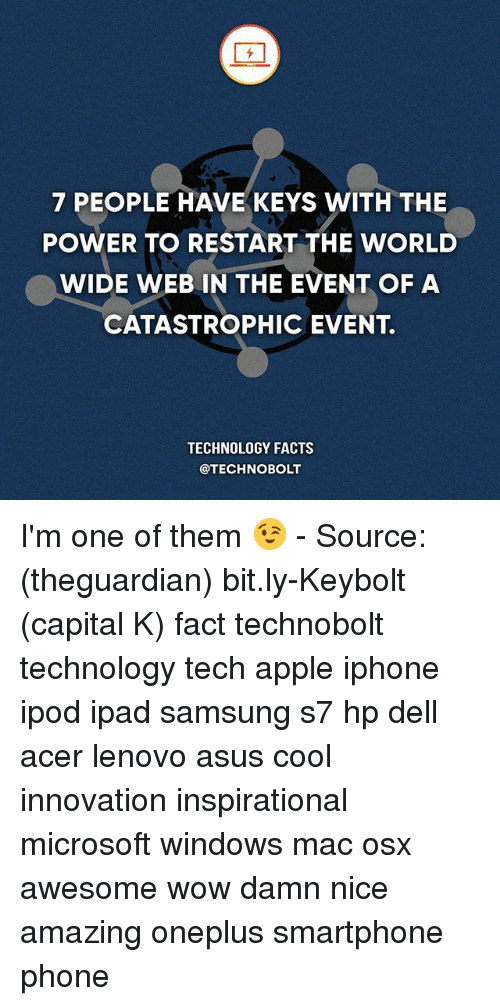 Apple, Dell, and Facts: 7 PEOPLE HAVE KEYS WITH THE  POWER TO RESTART THE WORLD  WIDE WEB IN THE EVENT OF A  CATASTROPHIC EVENT.  TECHNOLOGY FACTS  @TECHNO BOLT I'm one of them 😉 - Source: (theguardian) bit.ly-Keybolt (capital K) fact technobolt technology tech apple iphone ipod ipad samsung s7 hp dell acer lenovo asus cool innovation inspirational microsoft windows mac osx awesome wow damn nice amazing oneplus smartphone phone