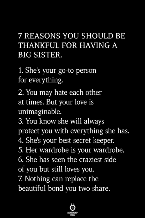 Beautiful, Love, and Best: 7 REASONS YOU SHOULD BE  THANKFUL FOR HAVING A  BIG SISTER.  1. She's your go-to person  for everything.  2. You may hate each other  at times. But your love is  unimaginable.  3. You know she will always  protect you with everything she has.  4. She's your best secret keeper.  5. Her wardrobe is your wardrobe.  6. She has seen the craziest side  of you but still loves you.  7 Nothing can replace the  beautiful bond you two share.  BELATIONSHIP  ES