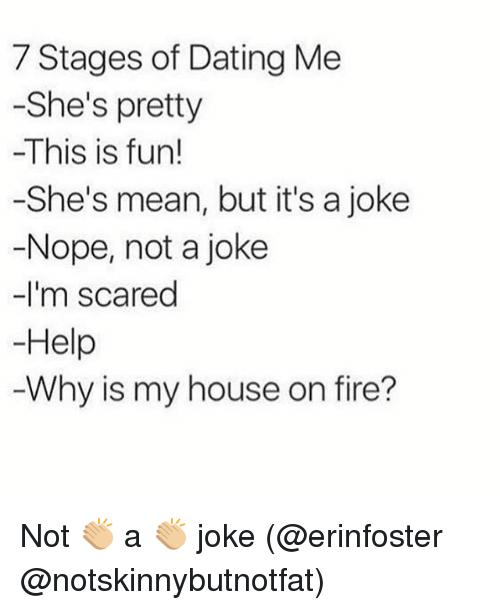 Dating, Fire, and My House: 7 Stages of Dating Me  -She's pretty  -This is fun!  -She's mean, but it's a joke  -Nope, not a joke  -I'm scared  Help  Why is my house on fire? Not 👏🏼 a 👏🏼 joke (@erinfoster @notskinnybutnotfat)