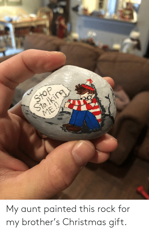 Christmas, Brother, and Rock: -7  Stop  Sta iking  ME!! My aunt painted this rock for my brother's Christmas gift.
