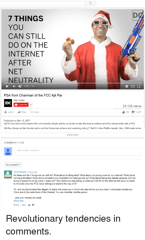 Being Alone, cnn.com, and Dope: 7 THINGS  YOU  CAN STILL  DO ON THE  INTERNET  AFTER  NET  NEUTRALITY  1 ) 0:00 / 1:43  PSA from Chairman of the FCC Ajit Pai  Daily Caller  EDC  Subscribe  43  24,128 views  Add to  Share More  305タ112.027  Published on Dec 13, 2017  Ajit Pai has been at the heart of the net neutrality debate and he would like to take this time to address all of the internet trolls with a PSA.  Will Roy Moore win the Senate seat or will the Democrats achieve and underdog victory? TheDC's Alex Pfeiffer reports. Also, CNN made some  SHOW MORE  COMMENTS 1,190  Add a public comment  Top comments ▼  HelloChinese 9 hours ago  So these are the 7 things we can still do? What about anything else? What about not paying more for our internet? What about  not being throttled? What about not destroying competition for startups like us? What about taking this debate seriously and not  trying to appeal to us like we're 5 years old? How about you stop telling us what we CAN do on the Internet and leave us alone  to innovate since the FCC does nothing but stand in the way of it?  Oh, and we downloaded this illegally to share with everyone in China who also thinks you're a dope. Companies are leaving  China due to the restrictions of the Internet. You are a terrible, terrible person  plus your memes are weak.  Show less  Reply. 991 Revolutionary tendencies in comments.