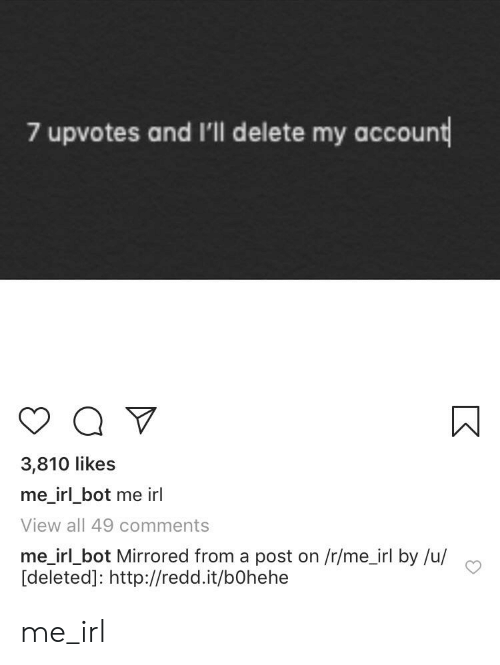 Http, Irl, and Me IRL: 7 upvotes and I'll delete my account  3,810 likes  me_irl bot me irl  View all 49 comments  me irl bot Mirrored from a post on /r/me_irl by /u/  [deleted]: http://redd.it/bOhehe me_irl