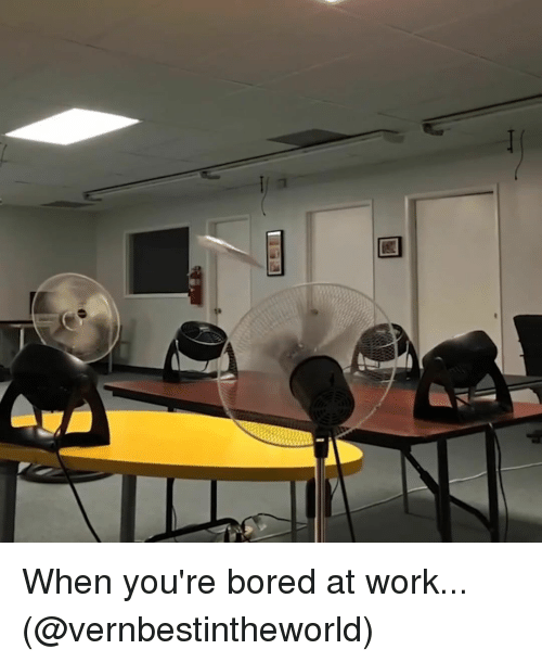 Bored, Memes, and Work: 7 When you're bored at work... (@vernbestintheworld)