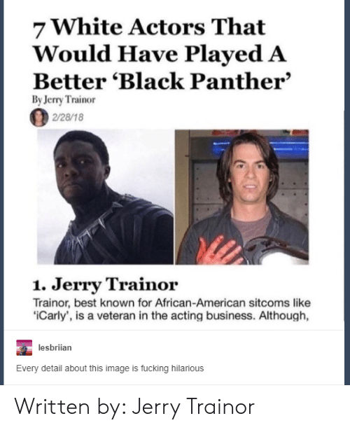 Fucking, iCarly, and Jerry Trainor: 7 White Actors That  Would Have Played A  Better 'Black Panther'  By Jerry Trainor  2/28/18  1. Jerry Trainor  Trainor, best known for African-American sitcoms like  iCarly', is a veteran in the acting business. Although,  lesbriian  Every detail about this image is fucking hilarious Written by: Jerry Trainor