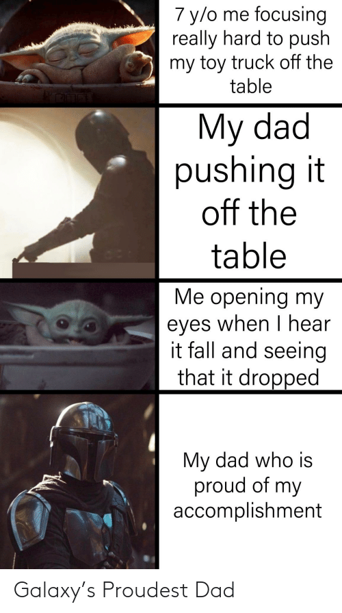 Dad, Fall, and Proud: 7 y/o me focusing  really hard to push  my toy truck off the  table  My dad  pushing it  off the  table  Me opening my  eyes when I hear  it fall and seeing  that it dropped  My dad who is  proud of my  accomplishment Galaxy's Proudest Dad